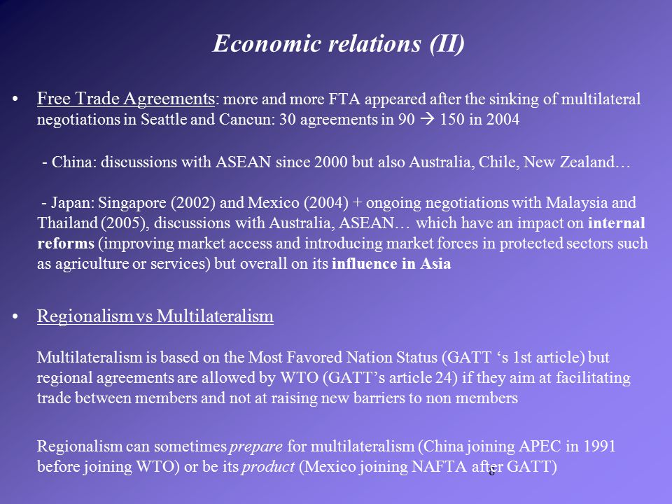 8 Free Trade Agreements: more and more FTA appeared after the sinking of multilateral negotiations in Seattle and Cancun: 30 agreements in 90  150 in 2004 - China: discussions with ASEAN since 2000 but also Australia, Chile, New Zealand… - Japan: Singapore (2002) and Mexico (2004) + ongoing negotiations with Malaysia and Thailand (2005), discussions with Australia, ASEAN… which have an impact on internal reforms (improving market access and introducing market forces in protected sectors such as agriculture or services) but overall on its influence in Asia Regionalism vs Multilateralism Multilateralism is based on the Most Favored Nation Status (GATT 's 1st article) but regional agreements are allowed by WTO (GATT's article 24) if they aim at facilitating trade between members and not at raising new barriers to non members Regionalism can sometimes prepare for multilateralism (China joining APEC in 1991 before joining WTO) or be its product (Mexico joining NAFTA after GATT) Economic relations (II)