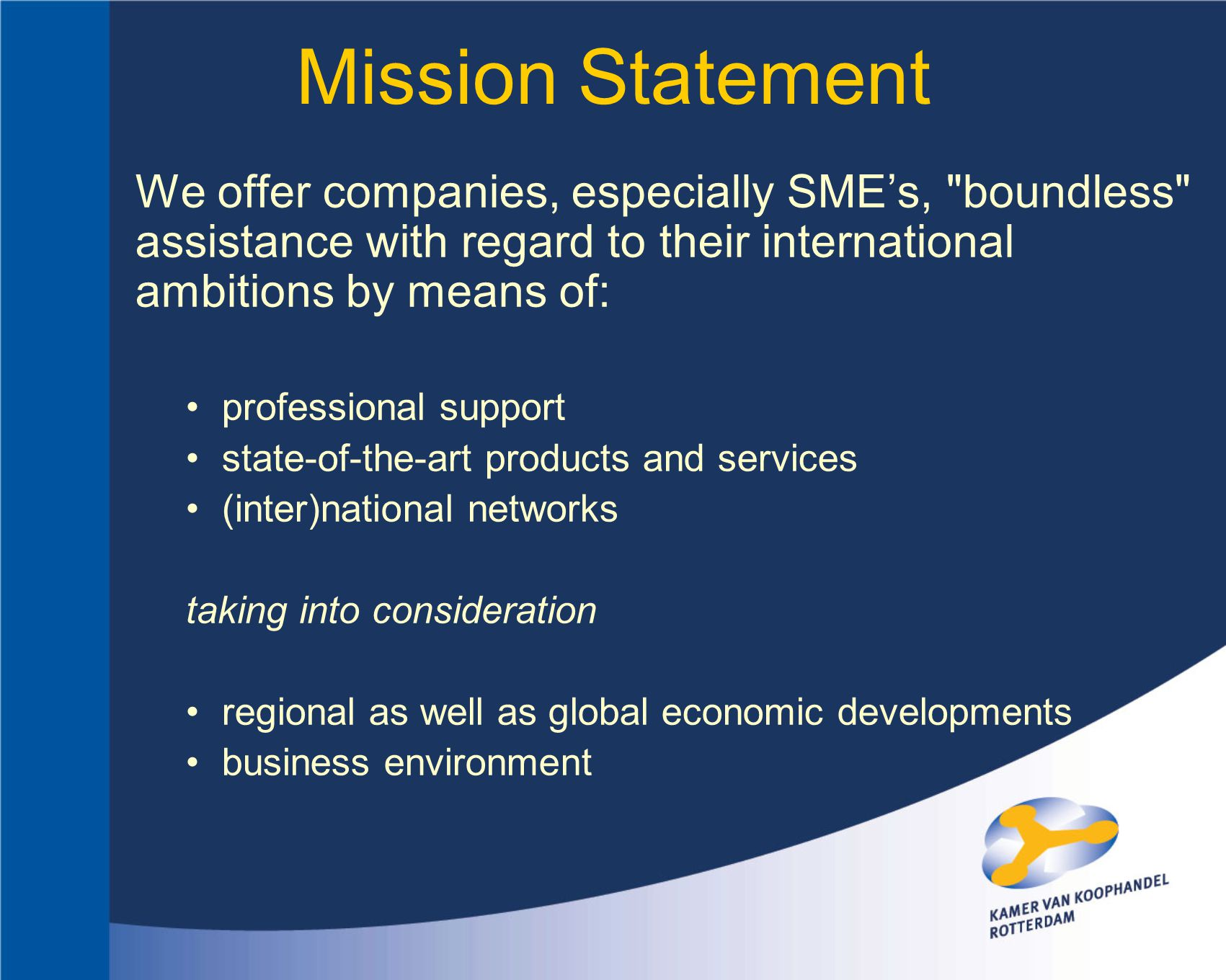 We offer companies, especially SME's, boundless assistance with regard to their international ambitions by means of: professional support state-of-the-art products and services (inter)national networks taking into consideration regional as well as global economic developments business environment Mission Statement