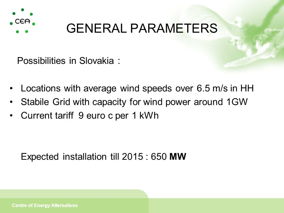 Centre of Energy Alternatives GENERAL PARAMETERS Possibilities in Slovakia : Locations with average wind speeds over 6.5 m/s in HH Stabile Grid with capacity for wind power around 1GW Current tariff 9 euro c per 1 kWh Expected installation till 2015 : 650 MW