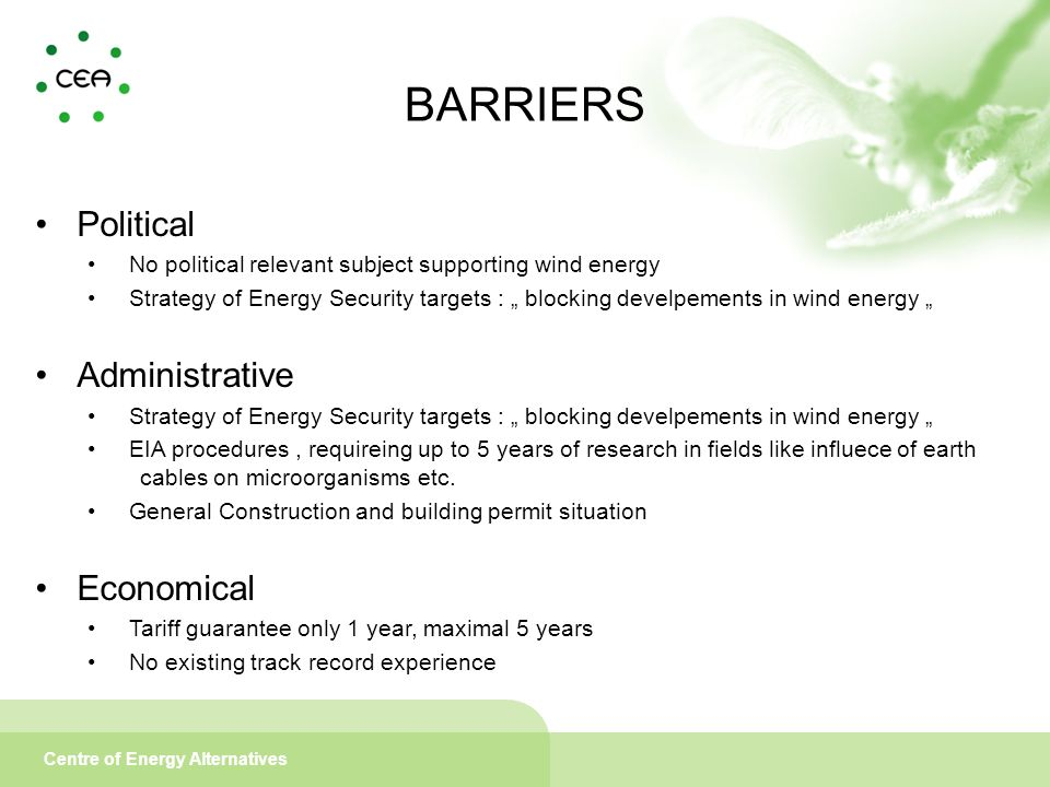 """Centre of Energy Alternatives BARRIERS Political No political relevant subject supporting wind energy Strategy of Energy Security targets : """" blocking develpements in wind energy """" Administrative Strategy of Energy Security targets : """" blocking develpements in wind energy """" EIA procedures, requireing up to 5 years of research in fields like influece of earth cables on microorganisms etc."""
