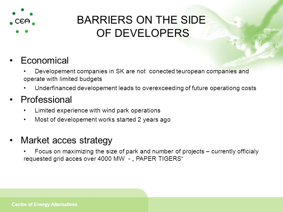 """Centre of Energy Alternatives Economical Developement companies in SK are not conected teuropean companies and operate with limited budgets Underfinanced developement leads to overexceeding of future operationg costs Professional Limited experience with wind park operations Most of developement works started 2 years ago Market acces strategy Focus on maximizing the size of park and number of projects – currently officialy requested grid acces over 4000 MW - """" PAPER TIGERS BARRIERS ON THE SIDE OF DEVELOPERS"""