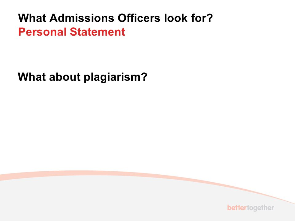What Admissions Officers look for Personal Statement What about plagiarism