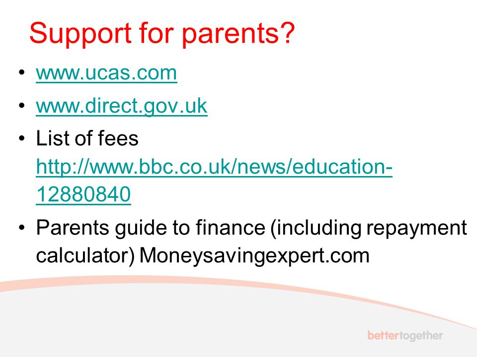 www.ucas.com www.direct.gov.uk List of fees http://www.bbc.co.uk/news/education- 12880840 http://www.bbc.co.uk/news/education- 12880840 Parents guide to finance (including repayment calculator) Moneysavingexpert.com Support for parents