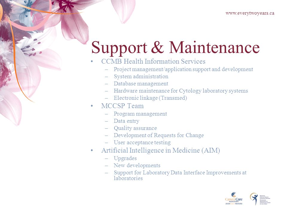 Support & Maintenance CCMB Health Information Services –Project management/application support and development –System administration –Database management –Hardware maintenance for Cytology laboratory systems –Electronic linkage (Transmed) MCCSP Team –Program management –Data entry –Quality assurance –Development of Requests for Change –User acceptance testing Artificial Intelligence in Medicine (AIM) –Upgrades –New developments –Support for Laboratory Data Interface Improvements at laboratories www.everytwoyears.ca