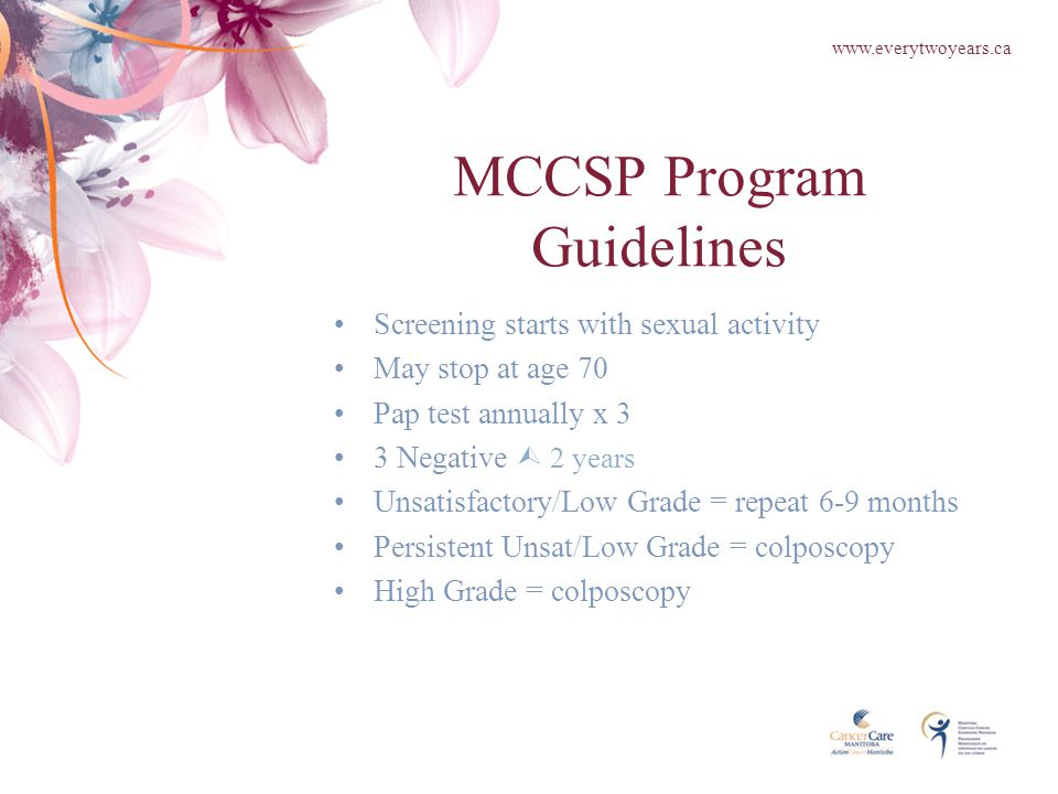 MCCSP Program Guidelines Screening starts with sexual activity May stop at age 70 Pap test annually x 3 3 Negative  2 years Unsatisfactory/Low Grade = repeat 6-9 months Persistent Unsat/Low Grade = colposcopy High Grade = colposcopy www.everytwoyears.ca