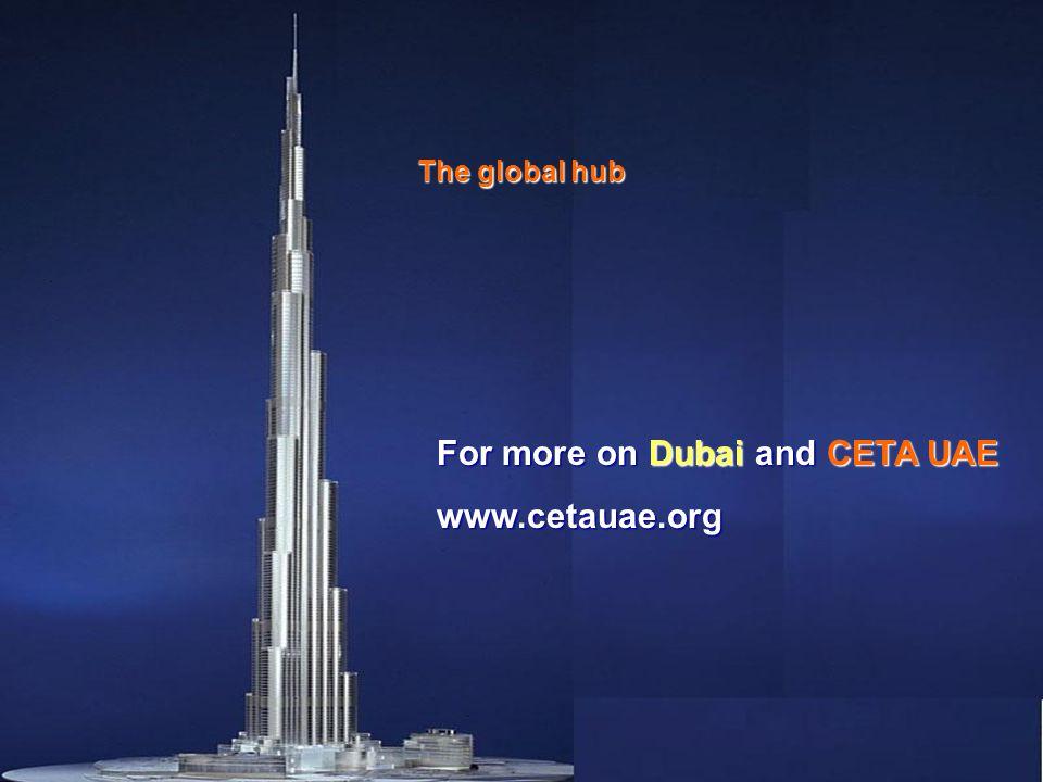 Dubai For more on Dubai and CETA UAE www.cetauae.org The global hub