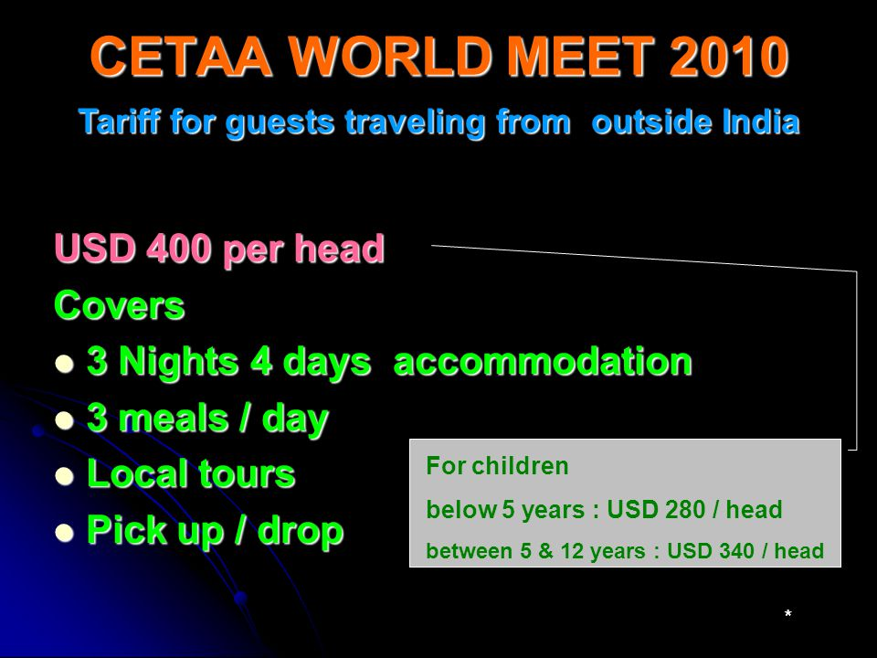 CETAA WORLD MEET 2010 Tariff for guests traveling from outside India USD 400 per head Covers 3 Nights 4 days accommodation 3 Nights 4 days accommodation 3 meals / day 3 meals / day Local tours Local tours Pick up / drop Pick up / drop For children below 5 years : USD 280 / head between 5 & 12 years : USD 340 / head *