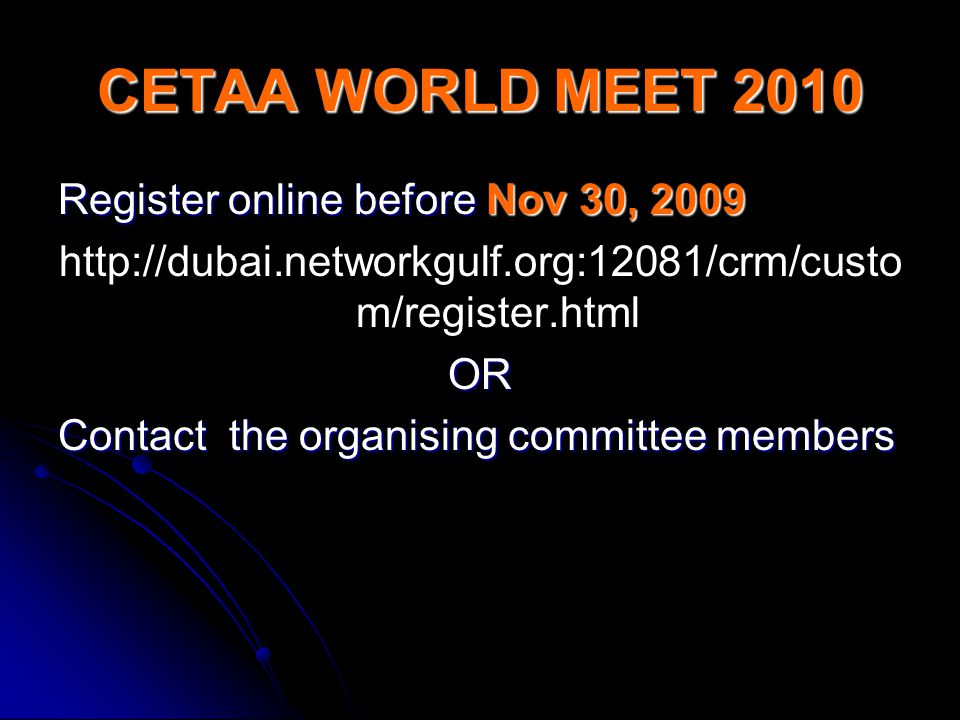 CETAA WORLD MEET 2010 Register online before Nov 30, 2009 http://dubai.networkgulf.org:12081/crm/custo m/register.htmlOR Contact the organising committee members