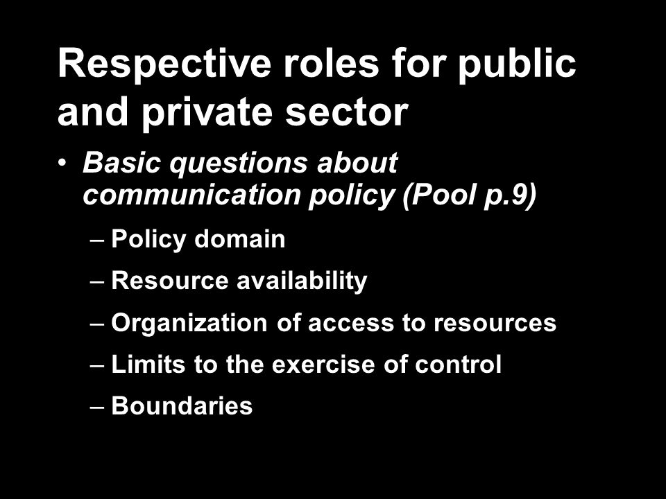 Respective roles for public and private sector Basic questions about communication policy (Pool p.9) –Policy domain –Resource availability –Organization of access to resources –Limits to the exercise of control –Boundaries