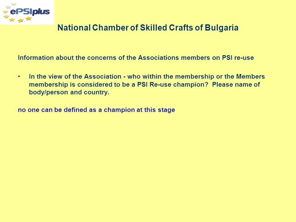 National Chamber of Skilled Crafts of Bulgaria Information about the concerns of the Associations members on PSI re-use In the view of the Association - who within the membership or the Members membership is considered to be a PSI Re-use champion.