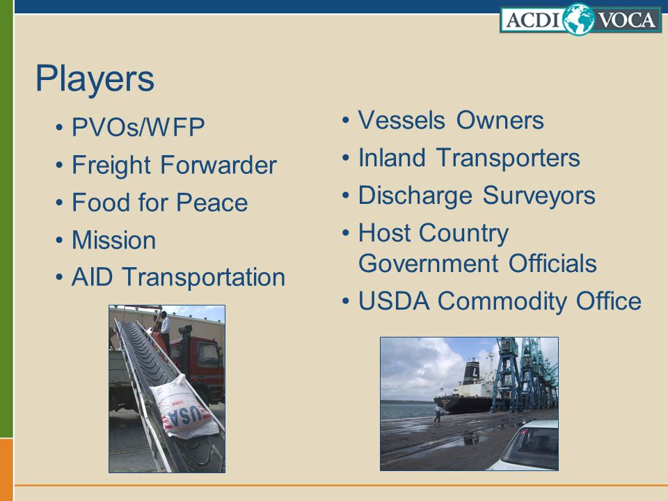 Players PVOs/WFP Freight Forwarder Food for Peace Mission AID Transportation Vessels Owners Inland Transporters Discharge Surveyors Host Country Gover
