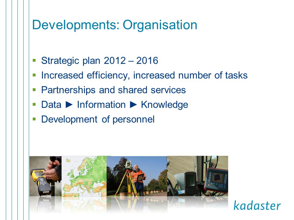 Developments: Organisation  Strategic plan 2012 – 2016  Increased efficiency, increased number of tasks  Partnerships and shared services  Data ► Information ► Knowledge  Development of personnel