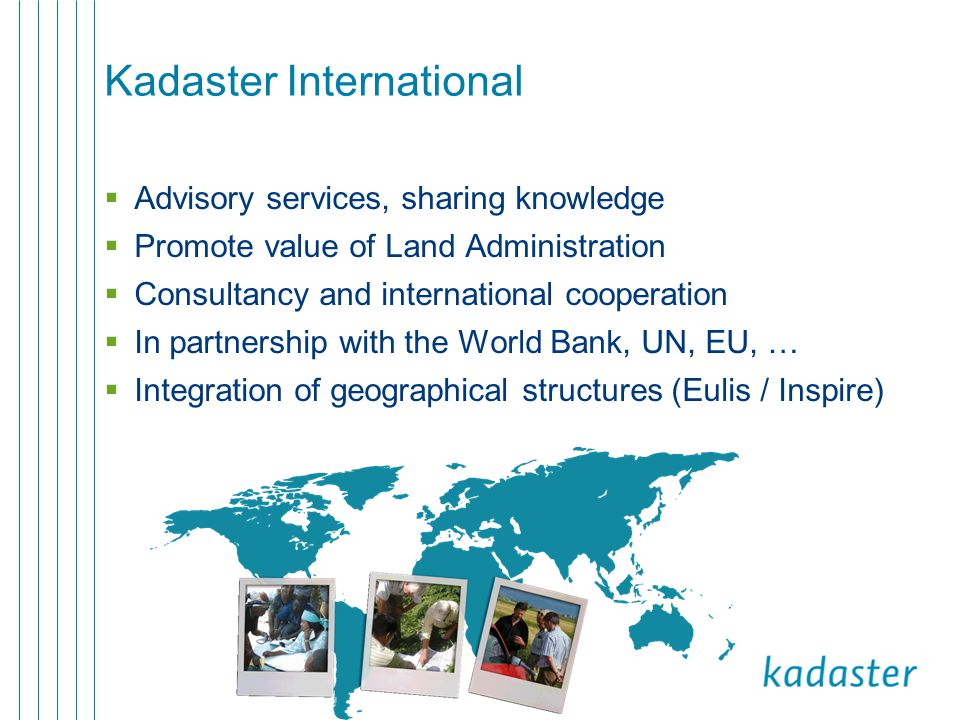 Kadaster International  Advisory services, sharing knowledge  Promote value of Land Administration  Consultancy and international cooperation  In partnership with the World Bank, UN, EU, …  Integration of geographical structures (Eulis / Inspire)