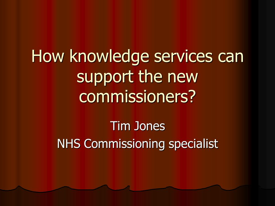 How knowledge services can support the new commissioners Tim Jones NHS Commissioning specialist