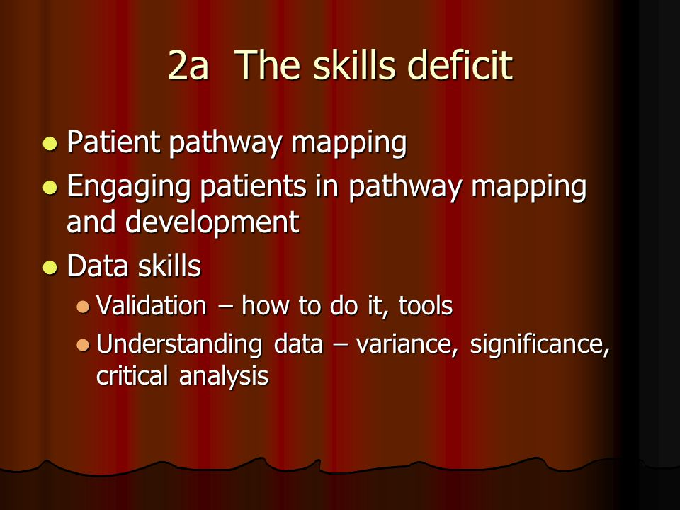 2a The skills deficit Patient pathway mapping Patient pathway mapping Engaging patients in pathway mapping and development Engaging patients in pathway mapping and development Data skills Data skills Validation – how to do it, tools Validation – how to do it, tools Understanding data – variance, significance, critical analysis Understanding data – variance, significance, critical analysis
