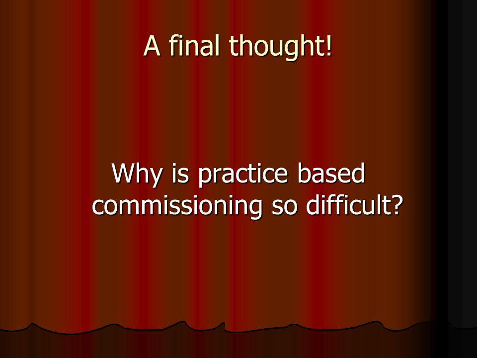 A final thought! Why is practice based commissioning so difficult?