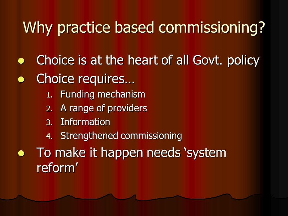 Why practice based commissioning? Choice is at the heart of all Govt. policy Choice is at the heart of all Govt. policy Choice requires… Choice requir