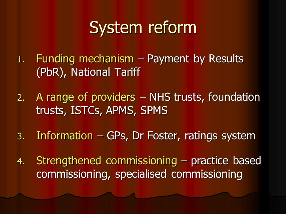 System reform 1. Funding mechanism – Payment by Results (PbR), National Tariff 2. A range of providers – NHS trusts, foundation trusts, ISTCs, APMS, S