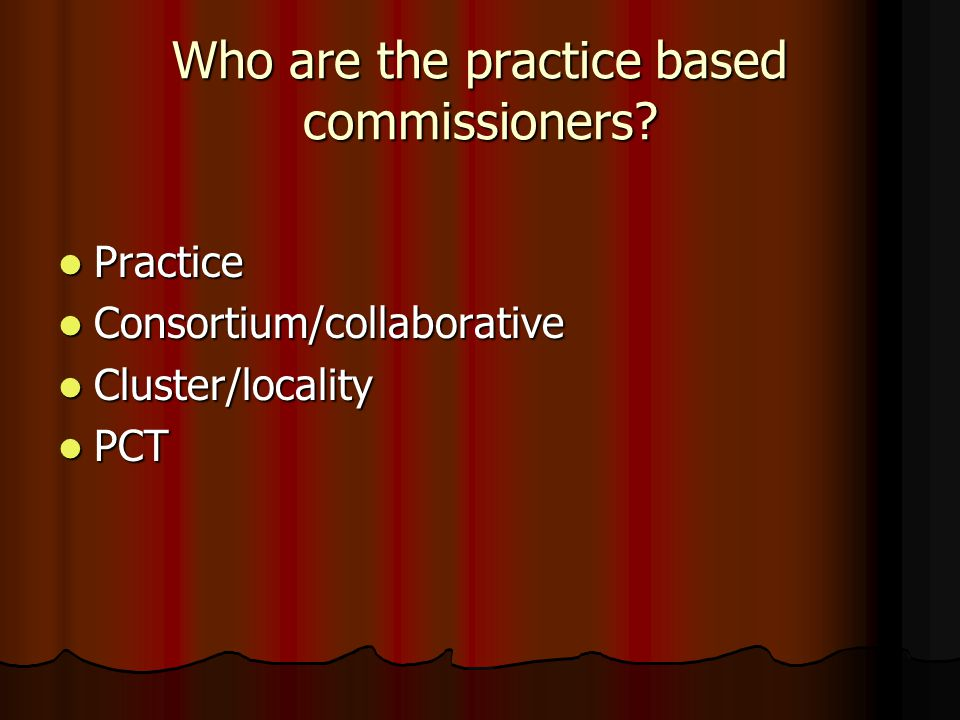 Who are the practice based commissioners? Practice Practice Consortium/collaborative Consortium/collaborative Cluster/locality Cluster/locality PCT PC