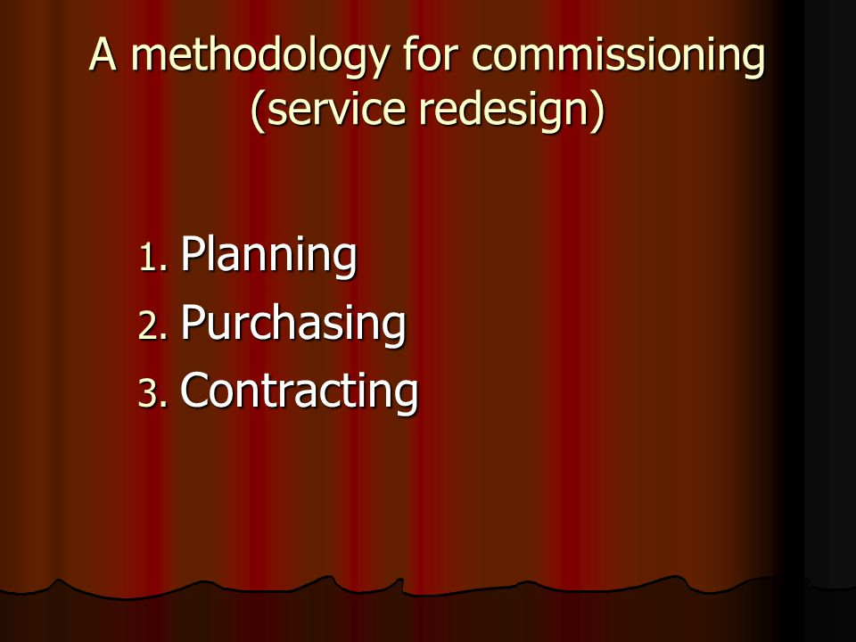A methodology for commissioning (service redesign) 1. Planning 2. Purchasing 3. Contracting