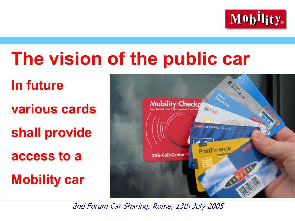 2nd Forum Car Sharing, Rome, 13th July 2005 The vision of the public car In future various cards shall provide access to a Mobility car