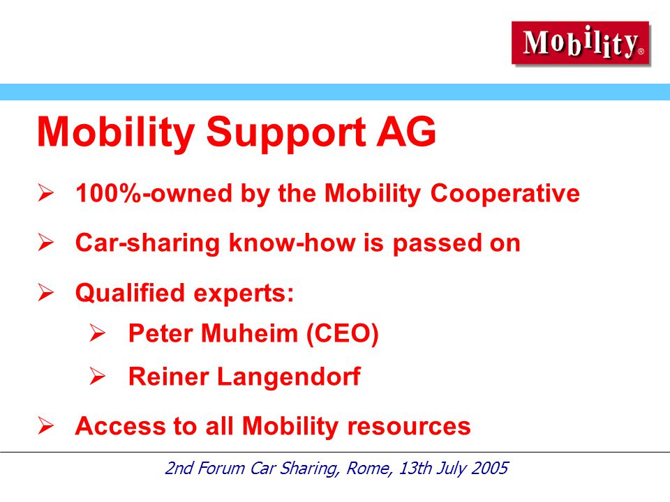 2nd Forum Car Sharing, Rome, 13th July 2005 Mobility Support AG  100%-owned by the Mobility Cooperative  Car-sharing know-how is passed on  Qualified experts:  Peter Muheim (CEO)  Reiner Langendorf  Access to all Mobility resources