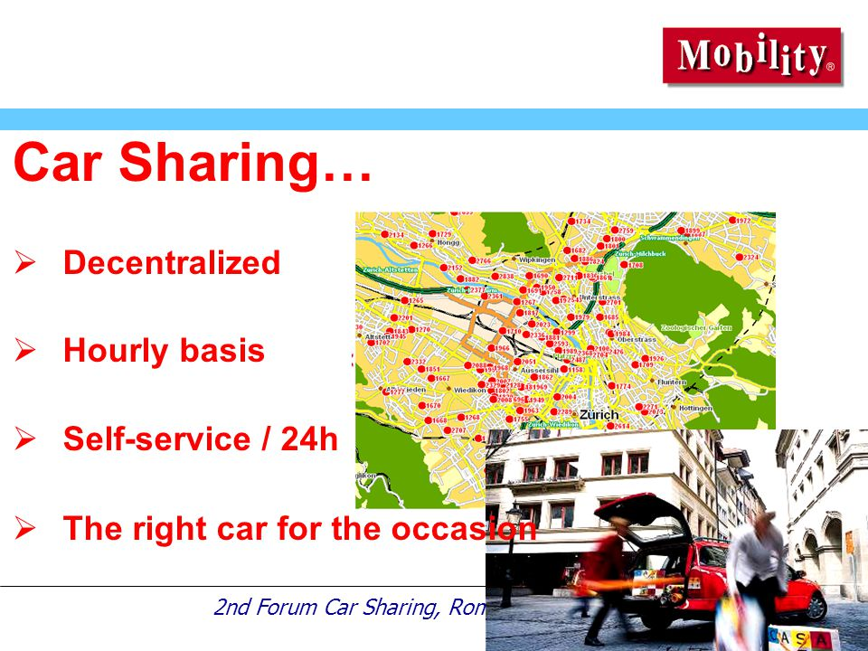 2nd Forum Car Sharing, Rome, 13th July 2005 Car Sharing…  Decentralized  Hourly basis  Self-service / 24h  The right car for the occasion