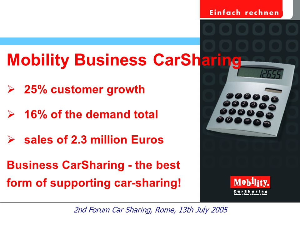 2nd Forum Car Sharing, Rome, 13th July 2005 Mobility Business CarSharing  25% customer growth  16% of the demand total  sales of 2.3 million Euros Business CarSharing - the best form of supporting car-sharing!