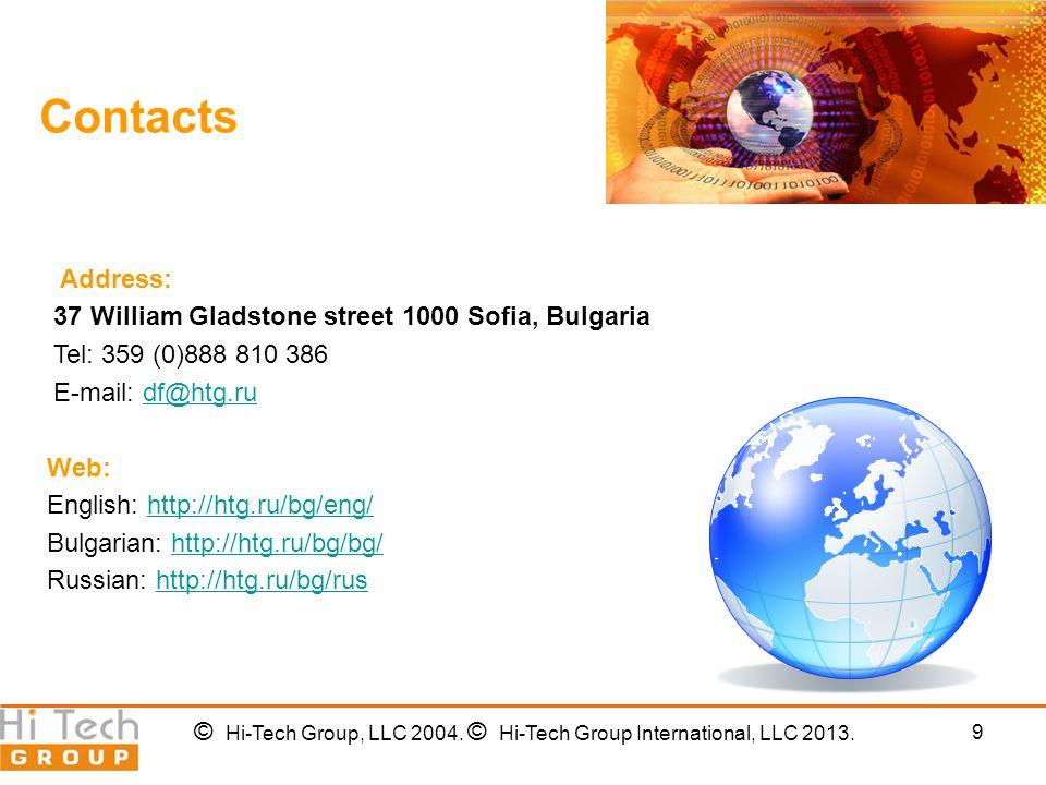 9 Contacts Address: 37 William Gladstone street 1000 Sofia, Bulgaria Tel: 359 (0)888 810 386 E-mail: df@htg.rudf@htg.ru Web: English: http://htg.ru/bg/eng/http://htg.ru/bg/eng/ Bulgarian: http://htg.ru/bg/bg/http://htg.ru/bg/bg/ Russian: http://htg.ru/bg/rushttp://htg.ru/bg/rus © Hi-Tech Group, LLC 2004.