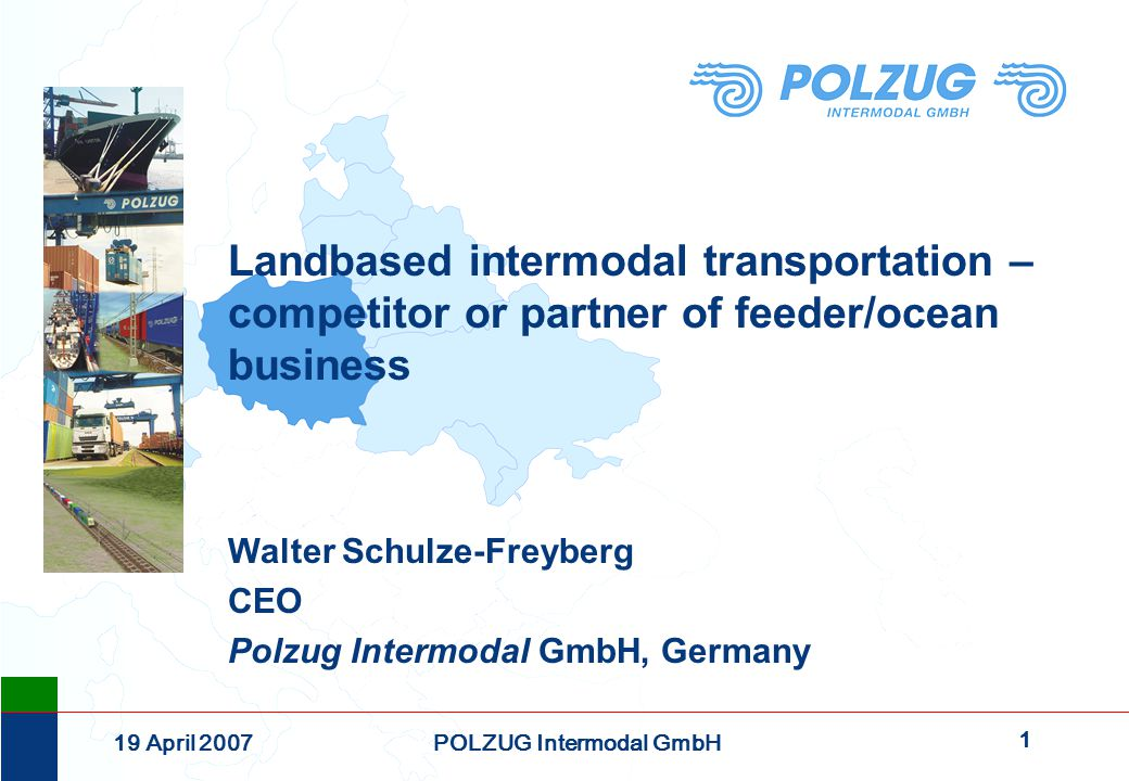 2 19 April 2007POLZUG Intermodal GmbH Founded on December 17 th, 1991, Polzug Intermodal GmbH today is a joint-venture of the following companies: PKP Cargo S.A., Warszawa 33,3% HHLA Intermodal GmbH, Hamburg33,3% Intermodal DB Logistics, Berlin33,3% POLZUG Intermodal today is the market leader in regular rail container services between North Sea Hub Ports, Poland, Russia, the Caucasus and Central Asia