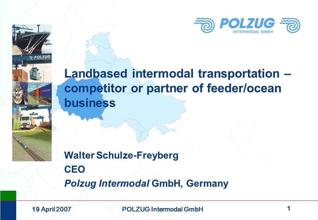 1 19 April 2007POLZUG Intermodal GmbH Landbased intermodal transportation – competitor or partner of feeder/ocean business Walter Schulze-Freyberg CEO