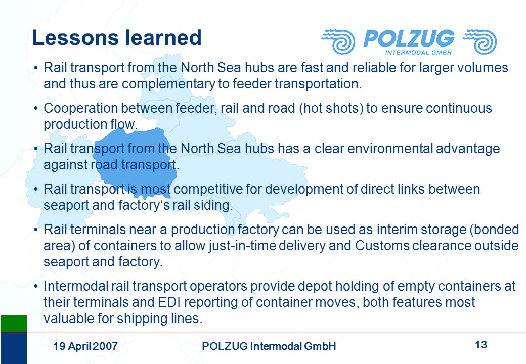 13 19 April 2007POLZUG Intermodal GmbH Lessons learned Rail transport from the North Sea hubs are fast and reliable for larger volumes and thus are complementary to feeder transportation.