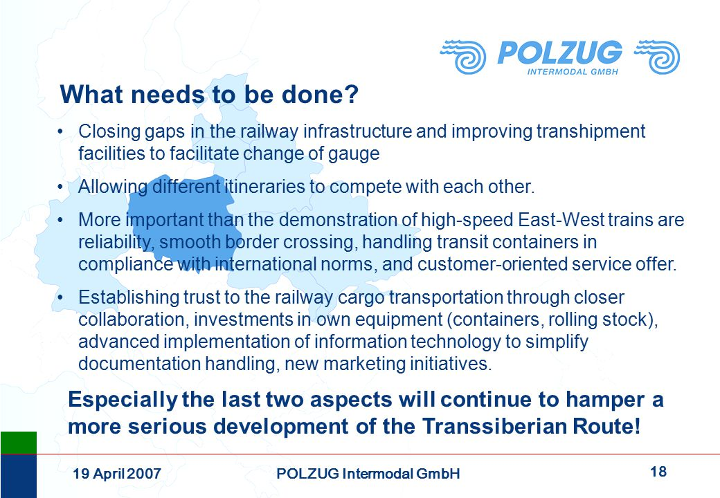 18 19 April 2007POLZUG Intermodal GmbH Closing gaps in the railway infrastructure and improving transhipment facilities to facilitate change of gauge Allowing different itineraries to compete with each other.