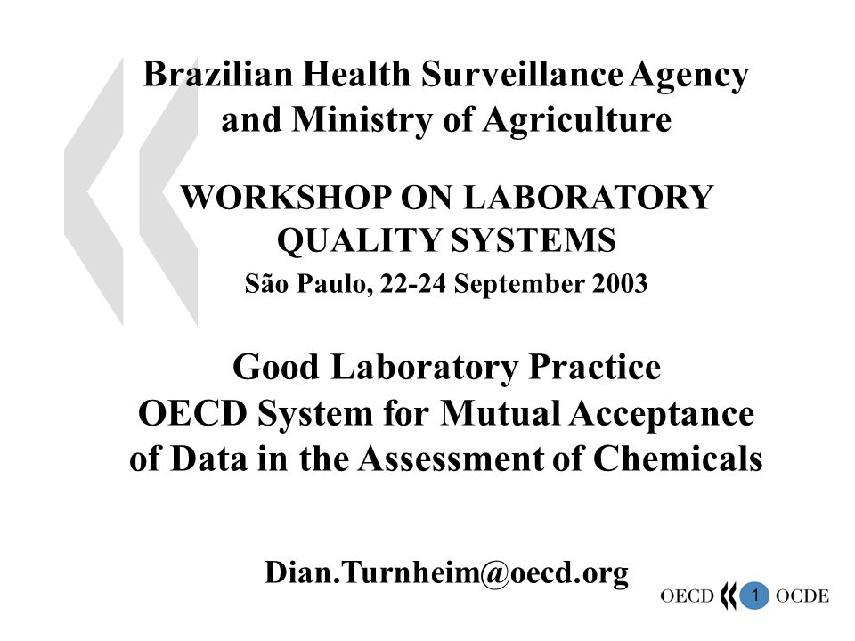 1 Brazilian Health Surveillance Agency and Ministry of Agriculture WORKSHOP ON LABORATORY QUALITY SYSTEMS São Paulo, 22-24 September 2003 Good Laboratory Practice OECD System for Mutual Acceptance of Data in the Assessment of Chemicals Dian.Turnheim@oecd.org