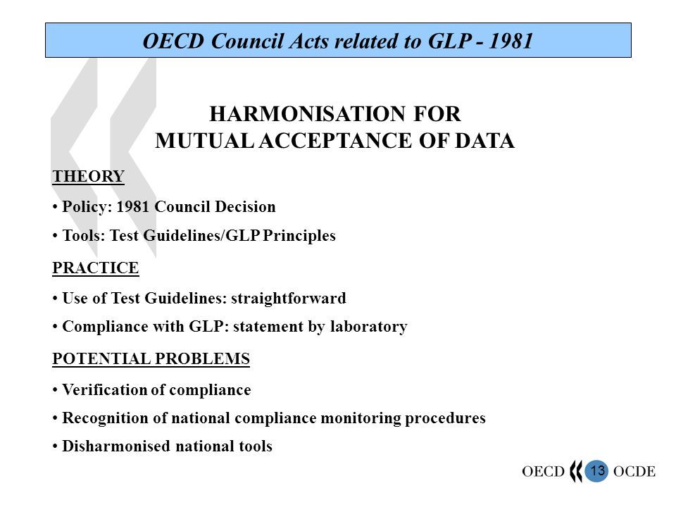 13 OECD Council Acts related to GLP - 1981 HARMONISATION FOR MUTUAL ACCEPTANCE OF DATA THEORY Policy: 1981 Council Decision Tools: Test Guidelines/GLP Principles PRACTICE Use of Test Guidelines: straightforward Compliance with GLP: statement by laboratory POTENTIAL PROBLEMS Verification of compliance Recognition of national compliance monitoring procedures Disharmonised national tools