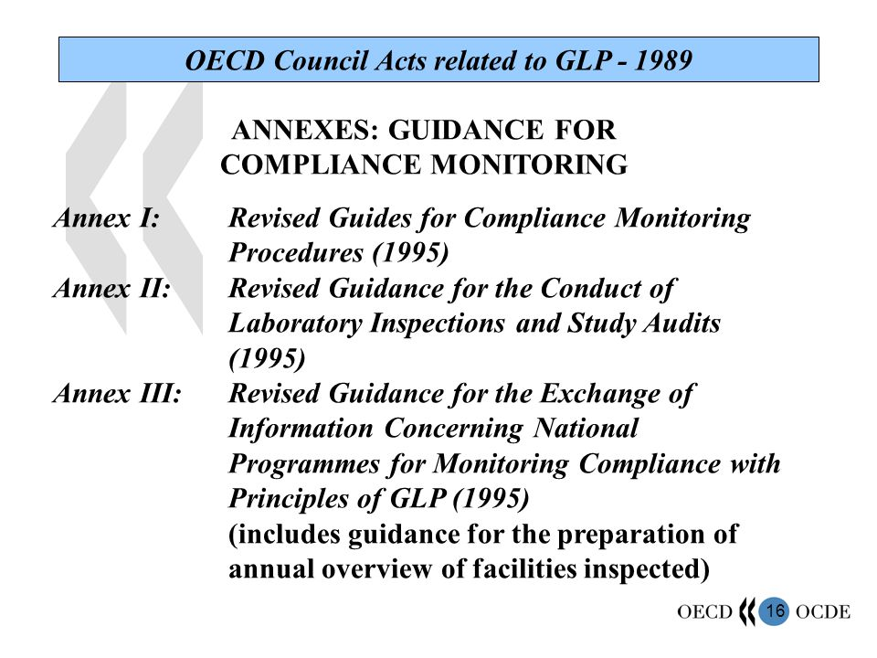 16 OECD Council Acts related to GLP - 1989 ANNEXES: GUIDANCE FOR COMPLIANCE MONITORING Annex I:Revised Guides for Compliance Monitoring Procedures (1995) Annex II:Revised Guidance for the Conduct of Laboratory Inspections and Study Audits (1995) Annex III:Revised Guidance for the Exchange of Information Concerning National Programmes for Monitoring Compliance with Principles of GLP (1995) (includes guidance for the preparation of annual overview of facilities inspected)