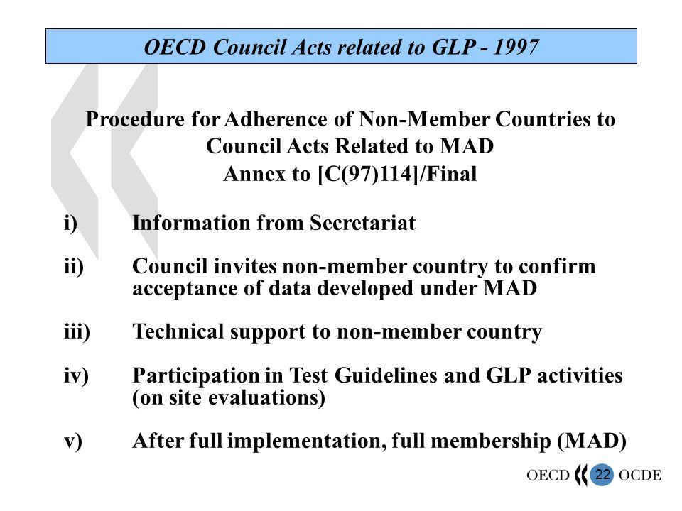 22 OECD Council Acts related to GLP - 1997 Procedure for Adherence of Non-Member Countries to Council Acts Related to MAD Annex to [C(97)114]/Final i)Information from Secretariat ii)Council invites non-member country to confirm acceptance of data developed under MAD iii)Technical support to non-member country iv)Participation in Test Guidelines and GLP activities (on site evaluations) v)After full implementation, full membership (MAD)