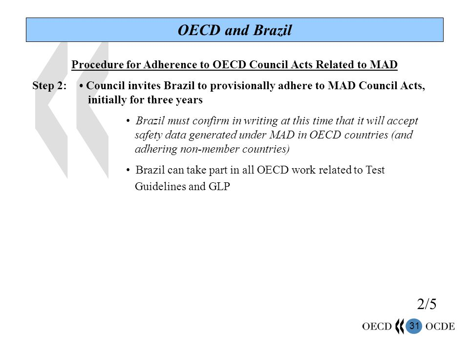 31 OECD and Brazil Procedure for Adherence to OECD Council Acts Related to MAD Step 2: Council invites Brazil to provisionally adhere to MAD Council Acts, initially for three years Brazil must confirm in writing at this time that it will accept safety data generated under MAD in OECD countries (and adhering non-member countries) Brazil can take part in all OECD work related to Test Guidelines and GLP 2/5