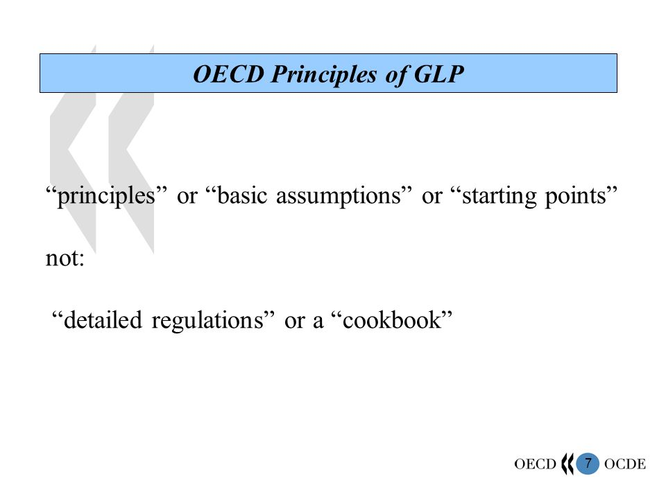 7 OECD Principles of GLP principles or basic assumptions or starting points not: detailed regulations or a cookbook