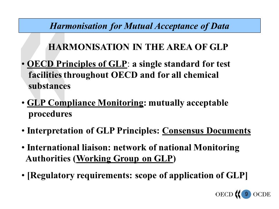 9 HARMONISATION IN THE AREA OF GLP OECD Principles of GLP: a single standard for test facilities throughout OECD and for all chemical substances GLP Compliance Monitoring: mutually acceptable procedures Interpretation of GLP Principles: Consensus Documents International liaison: network of national Monitoring Authorities (Working Group on GLP) [Regulatory requirements: scope of application of GLP] Harmonisation for Mutual Acceptance of Data