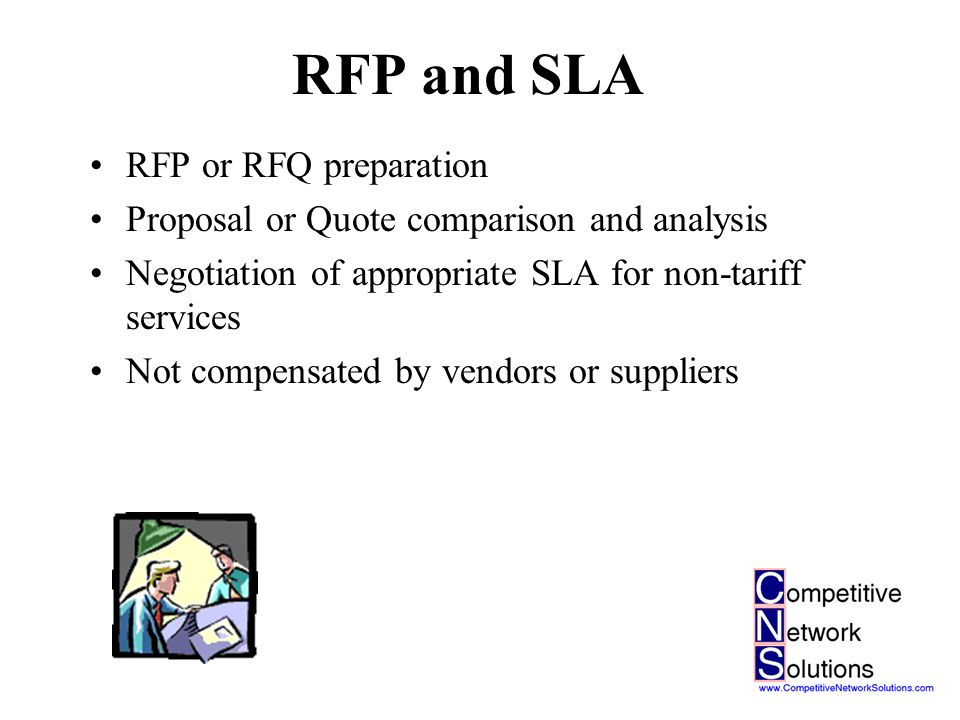 RFP and SLA RFP or RFQ preparation Proposal or Quote comparison and analysis Negotiation of appropriate SLA for non-tariff services Not compensated by vendors or suppliers