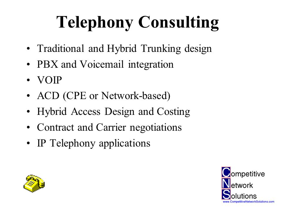 Telephony Consulting Traditional and Hybrid Trunking design PBX and Voicemail integration VOIP ACD (CPE or Network-based) Hybrid Access Design and Costing Contract and Carrier negotiations IP Telephony applications