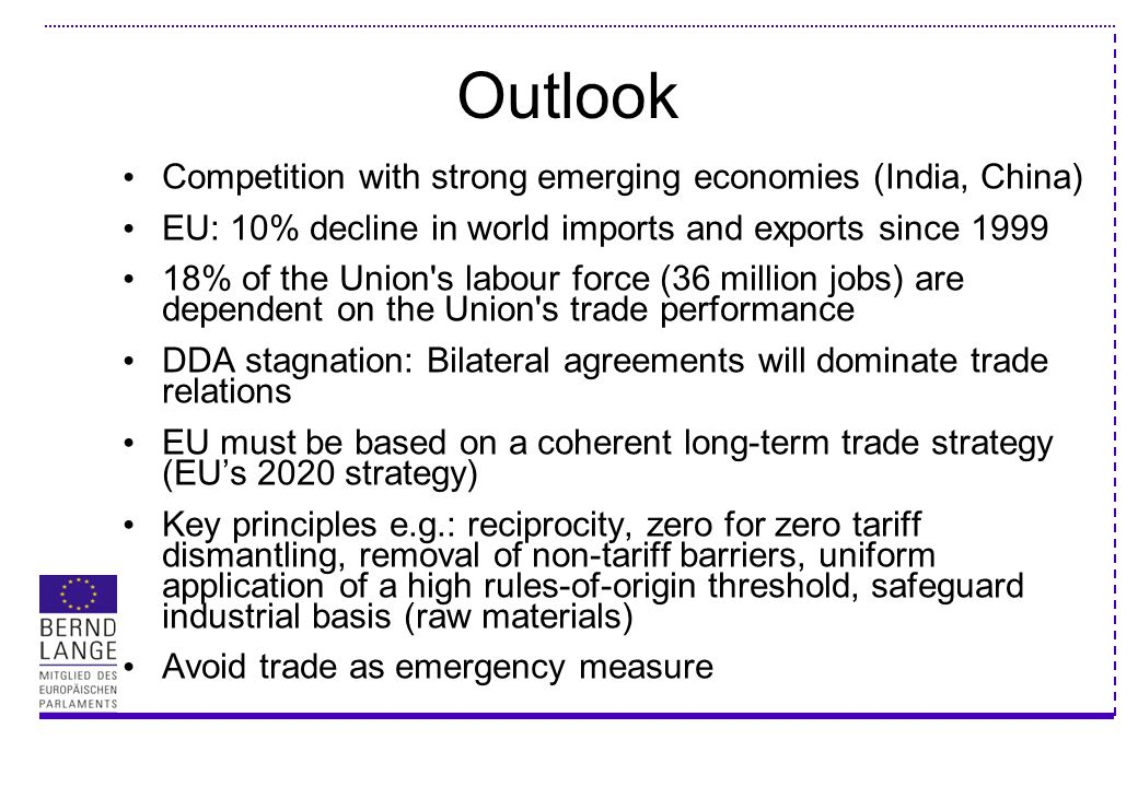 Outlook Competition with strong emerging economies (India, China) EU: 10% decline in world imports and exports since 1999 18% of the Union s labour force (36 million jobs) are dependent on the Union s trade performance DDA stagnation: Bilateral agreements will dominate trade relations EU must be based on a coherent long-term trade strategy (EU's 2020 strategy) Key principles e.g.: reciprocity, zero for zero tariff dismantling, removal of non-tariff barriers, uniform application of a high rules-of-origin threshold, safeguard industrial basis (raw materials) Avoid trade as emergency measure