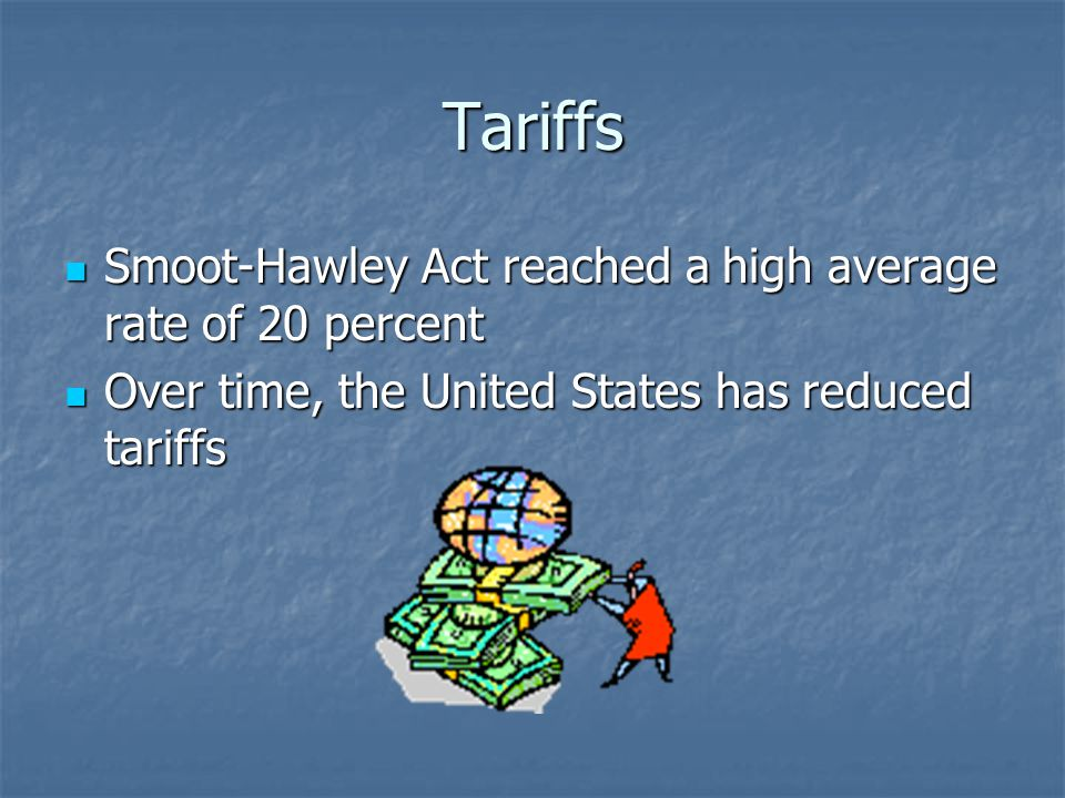 Tariffs Smoot-Hawley Act reached a high average rate of 20 percent Smoot-Hawley Act reached a high average rate of 20 percent Over time, the United States has reduced tariffs Over time, the United States has reduced tariffs