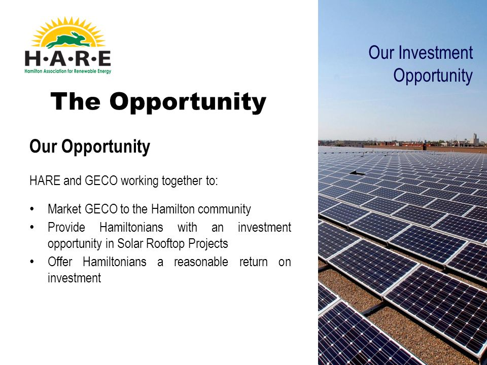 The Opportunity Our Opportunity HARE and GECO working together to: Market GECO to the Hamilton community Provide Hamiltonians with an investment opportunity in Solar Rooftop Projects Offer Hamiltonians a reasonable return on investment Our Investment Opportunity