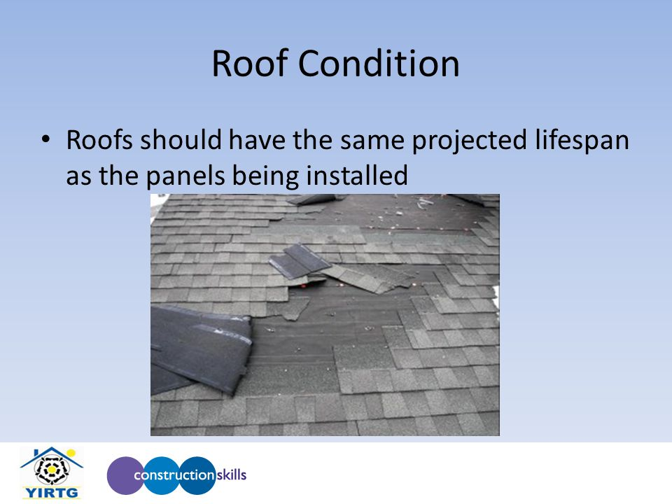 Roof Condition Roofs should have the same projected lifespan as the panels being installed