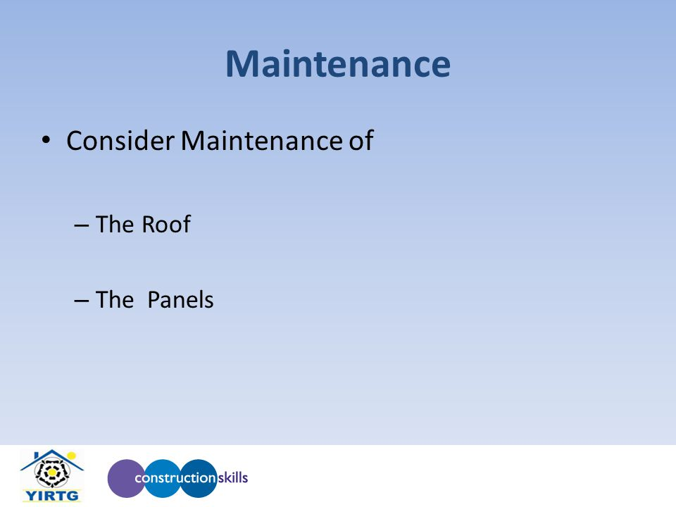 Maintenance Consider Maintenance of – The Roof – The Panels
