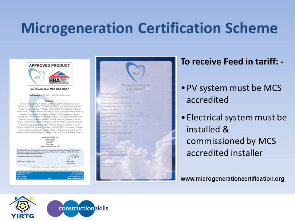 To receive Feed in tariff: - PV system must be MCS accredited Electrical system must be installed & commissioned by MCS accredited installer www.microgenerationcertification.org Microgeneration Certification Scheme