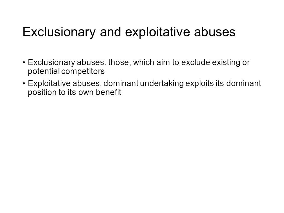 Exclusionary and exploitative abuses Exclusionary abuses: those, which aim to exclude existing or potential competitors Exploitative abuses: dominant undertaking exploits its dominant position to its own benefit
