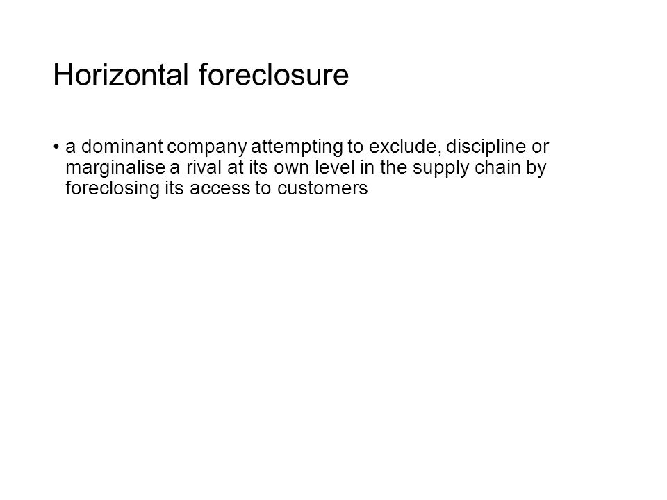 Horizontal foreclosure a dominant company attempting to exclude, discipline or marginalise a rival at its own level in the supply chain by foreclosing its access to customers